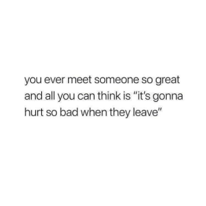 """meet someone: you ever meet someone so great  and all you can think is """"it's gonna  hurt so bad when they leave"""""""