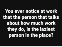 #jussayin: You ever notice at work  that the person that talks  about how much work  they do, is the laziest  person in the place? #jussayin
