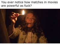 Movies, Forever, and Fuck: You ever notice how matches in movies  are powerful as fuck? And they last forever.