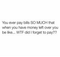 Be Like, Money, and Wtf: You ever pay bills SO MUCH that  when you have money left over you  be like... WTF did I forget to pay?? Hold up..😂