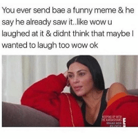 Bae, Funny, and Kardashians: You ever send bae a funny meme & he  say he already saw it.like wowu  laughed at it & didnt think that maybe l  wanted to laugh too wow ok  PING UP WITH  HE KARDASHIANS  BRANO NEW 😩