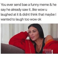 Bae, Chill, and Fucking: You ever send bae a funny meme & he  say he already saw it. like wowu  laughed at it & didnt think that maybe l  wanted to laugh too wow ok  EEPING UP WITH  HE KARDASHIANS  BRANO NEW It's chill... I get it... 😒😒😒😒 except I fucking fully don't!! Why don't you think I like to laugh also?! 😩