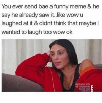 Bae, Funny, and Meme: You ever send bae a funny meme & he  say he already saw it.like wowu  laughed at it & didnt think that maybe l  wanted to laugh too wow ok  PNG UP WITH  BRAND NEW SarcasmOnly