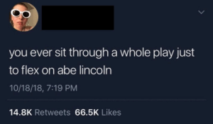 Dank, Flexing, and Memes: you ever sit through a whole play just  to flex on abe lincoln  10/18/18, 7:19 PM  14.8K Retweets 66.5K Likes Roblux Oof by Blunt_Machette MORE MEMES