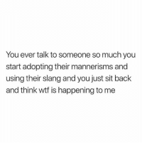 Tag someone who has absolutely ruined you.: You ever talk to someone so much you  start adopting their mannerisms and  using their slang and you just sit back  and think wtf is happening to me Tag someone who has absolutely ruined you.