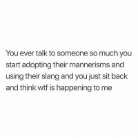 Tag this person 😂: You ever talk to someone so much you  start adopting their mannerisms and  using their slang and you just sit back  and think wtf is happening to me Tag this person 😂