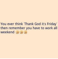Beyonce, Friday, and God: You ever think Thank God it's Friday  then remember you have to work all  weekend I was happy for about 2.2 seconds. . This that bullshit SecureTheBagTho Lol ItNeverEnds Leggo Weekend MaybeNextOne Bol Beyonce Rihanna NickiMinaj KimKardashian KhloeKardashian KendallJenner KylieJenner