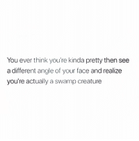 Good, Girl Memes, and Creature: You ever think you're kinda pretty then see  a different angle of your face and realize  you're actually a swamp creature The cardinal rule: only take pics from my good side