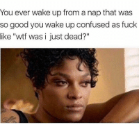 """Confused, Life, and Memes: You ever wake up from a nap that was  so good you wake up confused as fuck  like """"wtf was i just dead?"""" What I gonna do with my life now! 😩 Damn Sensational . - - 🚨 FOLLOW: @whypree_tho_vip & @whypree_tv ⚠️ for more 🆘🔥‼️"""
