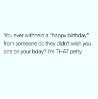 "Birthday, Memes, and Petty: You ever withheld a ""happy birthday""  from someone bc they didn't wish you  one on your bday? I'm THAT petty This is me 😊 Follow @wasjustabouttosaythat @wasjustabouttosaythat @wasjustabouttosaythat"