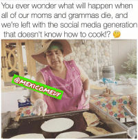 Damn.... 🙁 no more home cooked meals Follow @puro_jajaja Pic via @mexicomedy 👌🏻😜 latinaproblems latinaproblems nopostacabron mexicanstyle: You ever wonder what will happen when  all of our moms and grammas die, and  we're left with the social media generation  that doesn't know how to cook!?  Dy Damn.... 🙁 no more home cooked meals Follow @puro_jajaja Pic via @mexicomedy 👌🏻😜 latinaproblems latinaproblems nopostacabron mexicanstyle