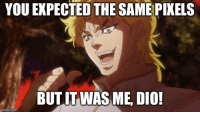 Com, Dio, and Make: YOU EXPECTED THE SAME PIKELS  BUTIT WAS ME, DIO!  imgfip.com This'll make more sense later