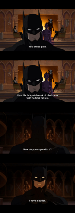 Batman being Batman: You exude pain  Your life is a patchwork of blackness  with no time for joy  How do you cope with it?  I have a butler Batman being Batman