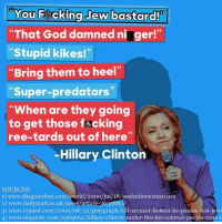 "Fucking, God, and Hillary Clinton: You F cking Jew bastard!  ""That God damned ni ger!""  ""Stupid kikes!""  Bring them to heel""  ""Super-predators""  ""When are they going  to get those fucking  ree-tards out of here'  Hillary Clinton  SOURCES:  2) www.dailymail.co.uk/news/article-3635882  3) www.nypost.com/20oo/08/22/polygraph-hill-accuser-hoHest-he-passes-test-jewi  4) www.inquisitr.com/2989662/hillary-clinton under-fire-for-colored-people-time-j Meanwhile..."