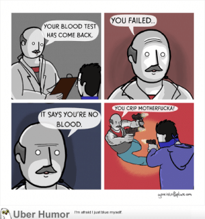 failnation:  Blood test: YOU FAILED  YOUR BLOOD TEST  HAS COME BACK  YOU CRIP MOTHERFUCKA!  IT SAYS YOU'RE NO  BLOOD.  aone into Rapture com  Uber Humor I'm afraid Ijust blue myselif failnation:  Blood test
