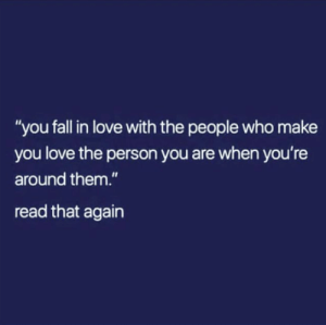 """Fall, Love, and Memes: """"you fall in love with the people who make  you love the person you are when you're  around them.""""  read that again"""