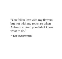 """Love, Flowers, and Roots: """"You fell in love with my flowers  but not with my roots, so when  Autumn arrived you didn't know  what to do.""""  - (via thugahontas)  35"""