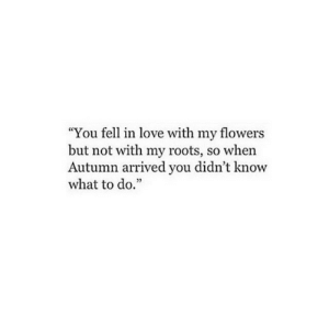 "roots: ""You fell in love with my flowers  but not with my roots, so when  Autumn arrived you didn't know  what to do.""  02"