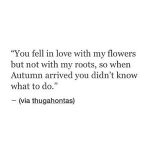 "roots: ""You fell in love with my flowers  but not with my roots, so when  Autumn arrived you didn't know  what to do.""  35  (via thugahontas)"