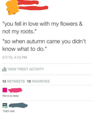 """Flowers Are Very Deep: """"you fell in love with my flowers &  not my roots.""""  """"so when autumn came you didn't  know what to do.""""  5/7/15, 4:13 PM  VIEW TWEET ACTIVITY  12 RETWEETS 13 FAVORITES  this is so deep  That's real Flowers Are Very Deep"""