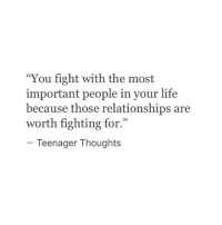 "Life, Relationships, and Thought: ""You fight with the most  important people in your life  because those relationships are  worth fighting for.""  Teenager Thought:s"