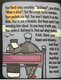 "Monster, Too Much, and Wholesome: You finish your smothie. Delidious"", you think  What a drink"". But the empty bottle remains.  Your pockets are full. You won't chuck it on the  floor.You're not a monster. But there aren't ony  recycding bins about. So you keepit with you.  You nome it. Befriend it. Find out what makes  fick Share your  hopes and dreams.  And then  stick it in  the next  recyding  bin you see  ilt knows  too much  03 <p>My wholesome smoothie</p>"