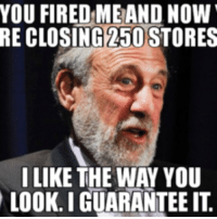 i guarantee it: YOU FIRED ME AND NOW  RE CLOSING 250 STORES  I LIKE THE WAY YOU  LOOK. I GUARANTEE IT