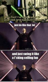 Foolish Jedi, Count Dooku is the ultimate warrior.: You fool! I've been trained in  your Jedi arts by Count Dooku!  just do like that lol  FILMOVE.PL  and just swing it like  a f cking celling fan Foolish Jedi, Count Dooku is the ultimate warrior.