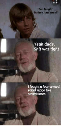 Obi-Wan recounts his experiences from the Clone Wars: You fought  in the clone wars?  Yeah dude  Shit was tight  I fought a four-armed  robot nigga like  seven times Obi-Wan recounts his experiences from the Clone Wars