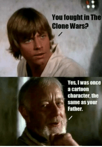 Memes, Cartoon, and Cartoons: You fought in The  Clone Wars?  Yes, Iwas once  a cartoon  character, the  same as your  Father