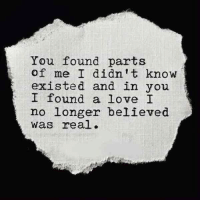 Love, You, and Real: You found parts  of me I didn't know  existed and in you  I found a love I  no longer believed  was real .