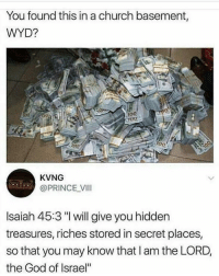 "🤔😂: You found this in a church basement,  WYD?  0  100  TU0  100  700  KVNG  @PRINCE VII  Isaiah 45:3 ""I will give you hidden  treasures, riches stored in secret places,  so that you may know that I am the LORD,  the God of Israel"" 🤔😂"