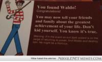 """Family, Friends, and Life: You found Waldo!  Congratulations!  You may now tell your friends  and family about the greatest  achievement of your life. Don't  kid yourself. You know it's true.  Warning: If in the event an evil dark wizard is on the  verge of returning to power, find Waldo and destroy  him. He might be a Horcrux.  Hitler hated this site too  MUGGLENET MEMES.COM <p>In case y'all didn&rsquo;t know lol <a href=""""http://ift.tt/1xT4D0O"""">http://ift.tt/1xT4D0O</a></p>"""
