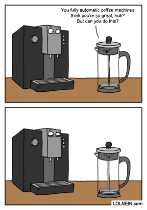 Coffee Machine vs French Press: You fully automatic coffee machines  think you're so great, huh?  But can you do this?  auto  LOLNEIN.com  O00 Coffee Machine vs French Press