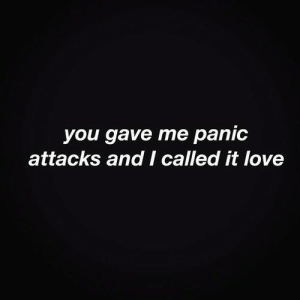 Love, You, and Panic Attacks: you gave me panic  attacks and I called it love