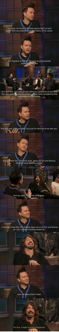 "Life lesson from Dave Grohl: You gave me some of the best advice that I've ever  gotten from any artist through the history of my career  Foo Fighters and Blink-182  were touring Australia  on the  And Tom and I had both started dating our girlfriends at that ti  We were talking to you backstage and we were complaining that  we missed our girlfriends  And you said  t you just fly them out to be with you""  And we were like: ""Oh Sorry dude, we're not rich and famous.  We don't have Nirvana money  And you said You know what guys...  ...I honestly hope that one of these days you're as rich and famous  as I am 'cause it's fucking awesome.""  And I  ken that to heart.  It's true, it really is fucking awesome Life lesson from Dave Grohl"