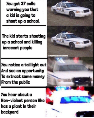 Dank, Memes, and Money: You get 37 calls  warning you that  a kid is going to  shoot up a school.  The kid starts shooting  up a school and killing  innocent people  FirearmsUnknown.com  You notice a taillight out  And see an opportunity  To extract some money  From the public  You hear about a  Non-violent person Who  has a plant In their  backyard The way it is by fiberfairy FOLLOW 4 MORE MEMES.