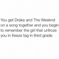 Damn.. forreal 😩😂: You get Drake and The Weeknd  on a song together and you begin  to remember the girl that unfroze  you in freeze tag in third grade Damn.. forreal 😩😂