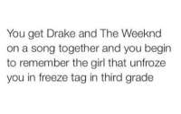 Drake, The Weeknd, and Girl: You get Drake and The Weeknd  on a song together and you begin  to remember the girl that unfroze  you in freeze tag in third grade