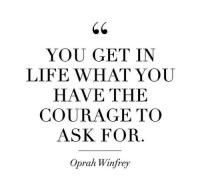 Life, Oprah Winfrey, and Oprah Winfrey: YOU GET IN  LIFE WHAT YOU  HAVE THE  COURAGE TO  ASK FOR  Oprah Winfrey
