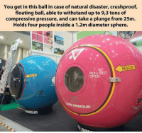 Pressure, Lupe, and Can: You get in this ball in case of natural disaster, crushproof,  floating ball, able to withstand up to 9,3 tons of  compressive pressure, and can take a plunge from 25m  Holds four people inside a 1.2m diameter sphere.  OPEN  LUPE RRMDUR  RMOUR <p>In Case Of Natural Disaster.</p>