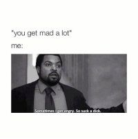 """Dicks, Dick, and Girl Memes: """"you get mad a lot""""  me:  Sometimes I get an  So suck a dick hi"""