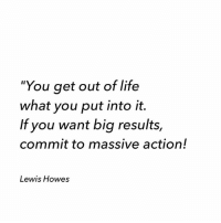 """Life, Memes, and Period: """"You get out of life  what you put into it.  If you want big results,  commit to massive action!  Lewis Howes Take ownership of the decisions you make and the actions you take. Things will be hard and daunting at times, we all go through these moments of doubt and fear. But creating a simple plan of action and committing to taking steps each day over a long period of time is when you start to see momentum grow in a positive direction. 🔥🔥🔥"""