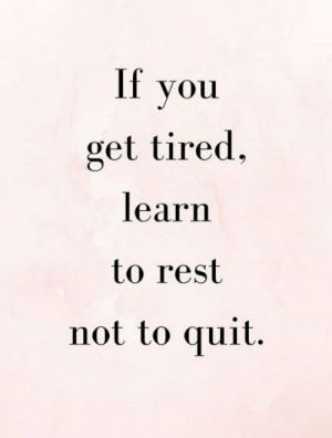 Rest, You, and Get: you  get tired,  learn  to rest  not to quit