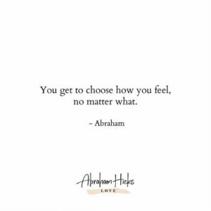 ove: You get to choose how you feel,  no matter what  - Abraham  I. OVE