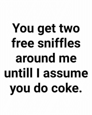 "Sure it's ""Seasonal allergies"" bro: You get twO  free sniffles  around me  untill I assume  you do coke. Sure it's ""Seasonal allergies"" bro"