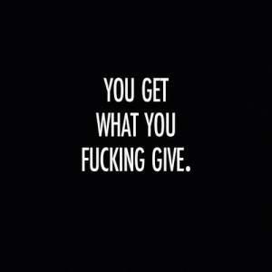 Fucking, You, and What: YOU GET  WHAT YOU  FUCKING GIVE.