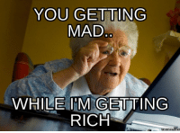 you mad: YOU GETTING  MAD  WHILE IM GETTING  RICH  Memes Com