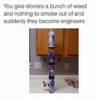 Memes, Weed, and 🤖: You give stoners a bunch of weed  and nothing to smoke out of and  suddenly they become engineers Engineer's😎💨💨