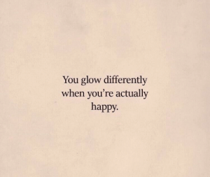 Happy, You, and Glow: You glow differently  when you're actually  happy